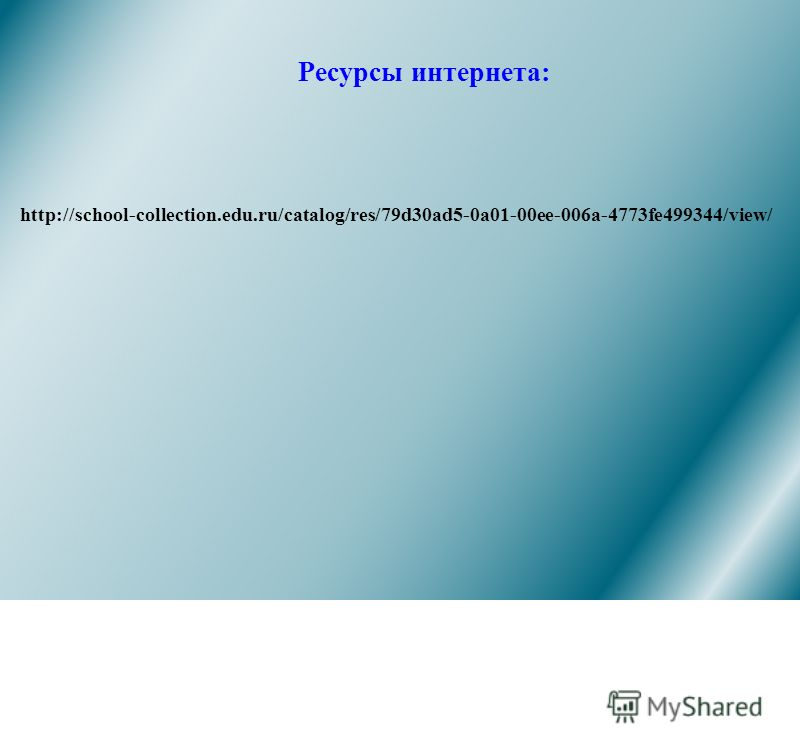 Ресурсы интернета: http://school-collection.edu.ru/catalog/res/79d30ad5-0a01-00ee-006a-4773fe499344/view/