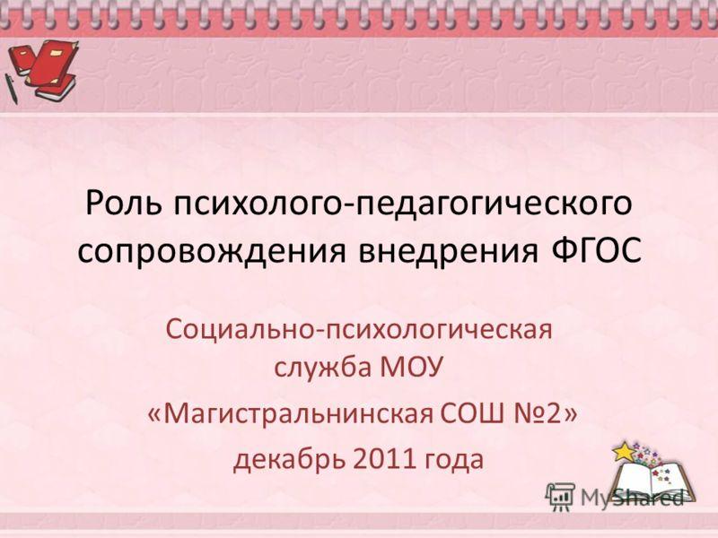 Роль психолого-педагогического сопровождения внедрения ФГОС Социально-психологическая служба МОУ «Магистральнинская СОШ 2» декабрь 2011 года