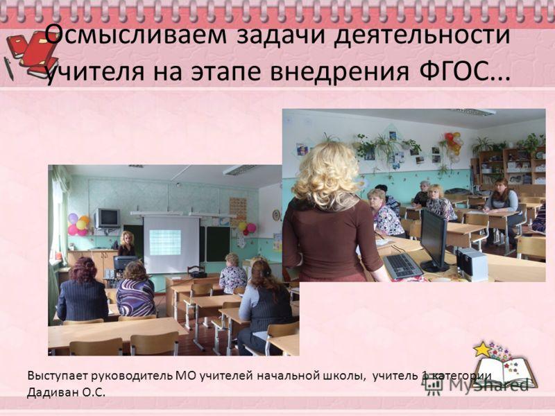 Осмысливаем задачи деятельности учителя на этапе внедрения ФГОС... Выступает руководитель МО учителей начальной школы, учитель 1 категории Дадиван О.С.