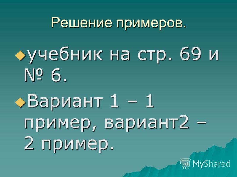 Решение примеров. учебник на стр. 69 и 6. учебник на стр. 69 и 6. Вариант 1 – 1 пример, вариант2 – 2 пример. Вариант 1 – 1 пример, вариант2 – 2 пример.