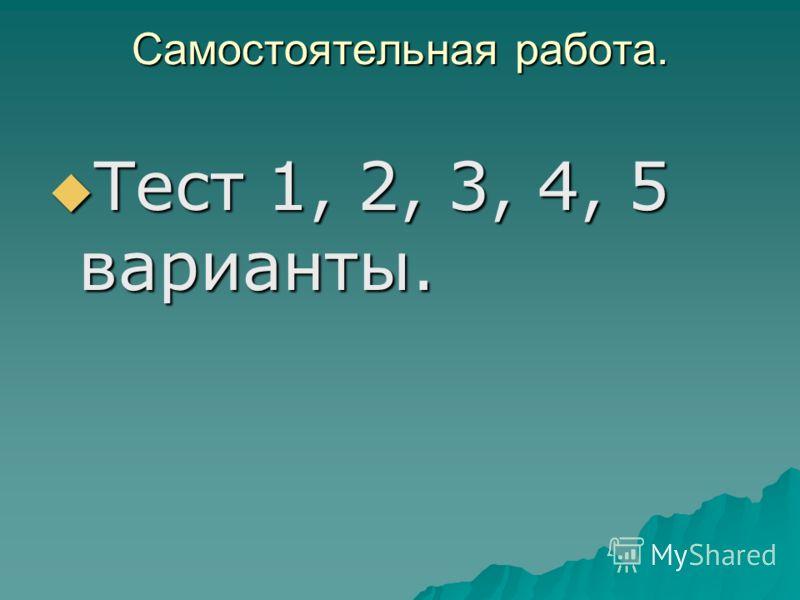 Самостоятельная работа. Тест 1, 2, 3, 4, 5 варианты. Тест 1, 2, 3, 4, 5 варианты.