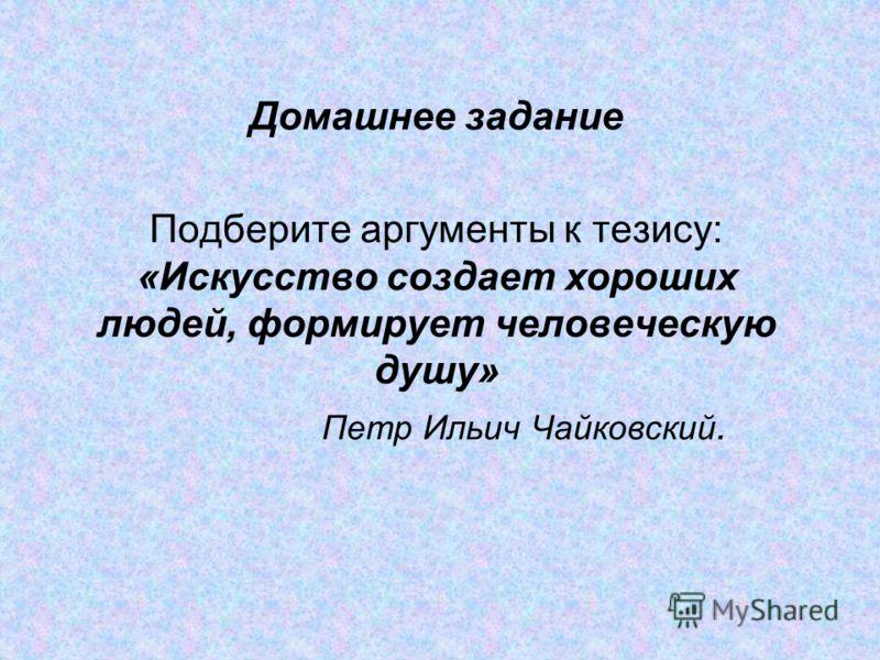 Домашнее задание Подберите аргументы к тезису: «Искусство создает хороших людей, формирует человеческую душу» Петр Ильич Чайковский.