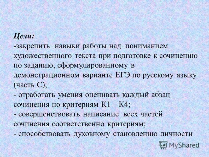 Цели: -закрепить навыки работы над пониманием художественного текста при подготовке к сочинению по заданию, сформулированному в демонстрационном варианте ЕГЭ по русскому языку (часть С); - отработать умения оценивать каждый абзац сочинения по критери