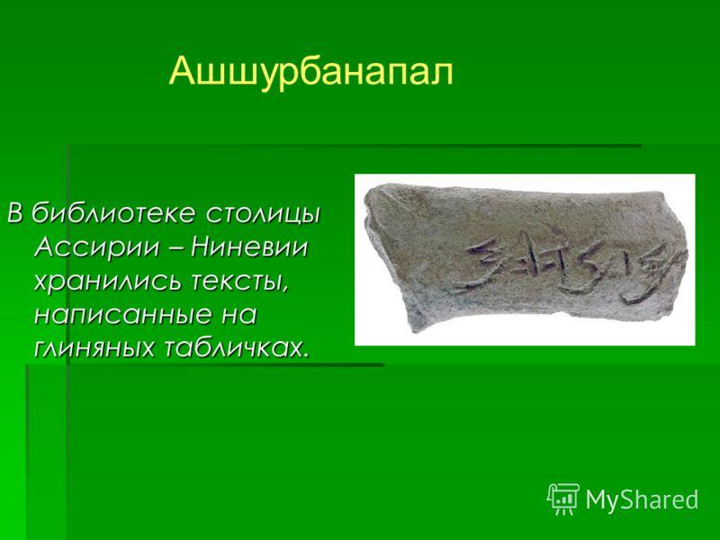 В библиотеке столицы Ассирии – Ниневии хранились тексты, написанные на глиняных табличках. Ашшурбанапал