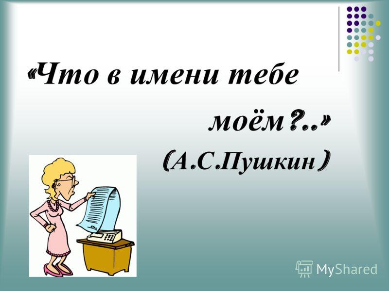 « Что в имени тебе моём ?..» ( А. С. Пушкин )