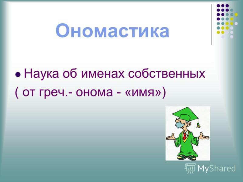 Ономастика Наука об именах собственных ( от греч.- онома - «имя»)