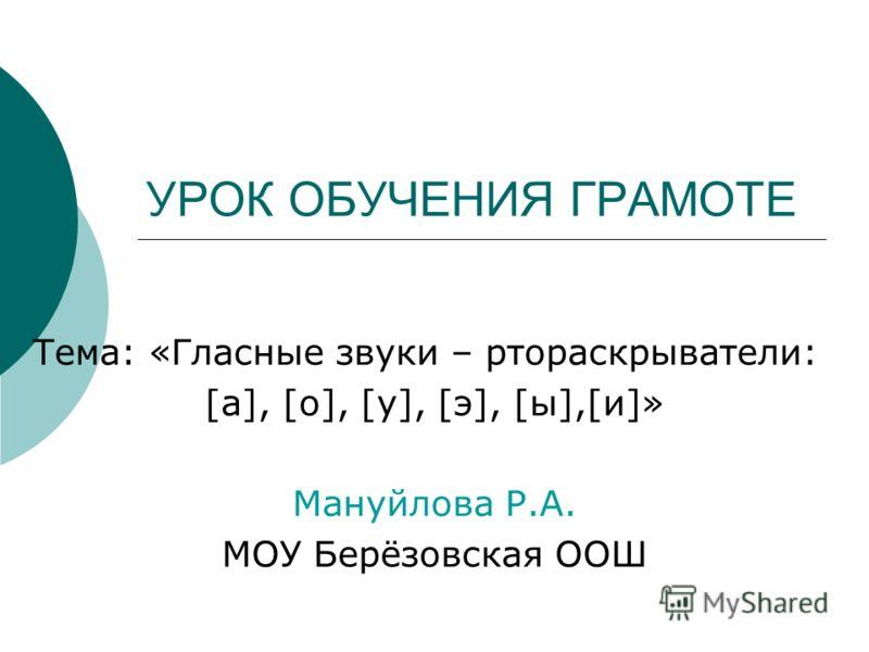 УРОК ОБУЧЕНИЯ ГРАМОТЕ Тема: «Гласные звуки – ртораскрыватели: [а], [о], [у], [э], [ы],[и]» Мануйлова Р.А. МОУ Берёзовская ООШ