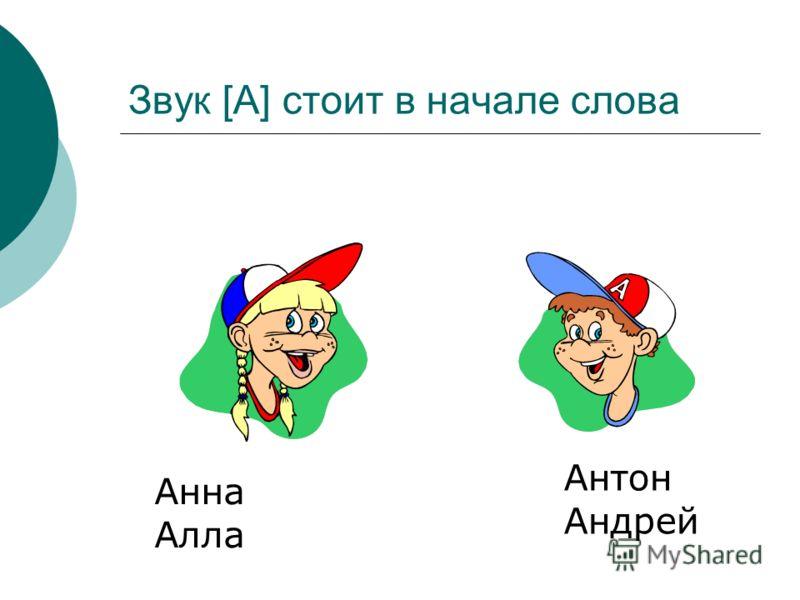Звук [А] стоит в начале слова Анна Алла Антон Андрей