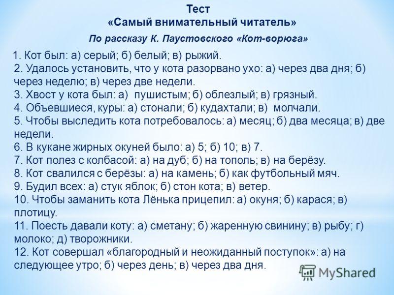 Тест «Самый внимательный читатель» По рассказу К. Паустовского «Кот-ворюга» 1. Кот был: а) серый; б) белый; в) рыжий. 2. Удалось установить, что у кота разорвано ухо: а) через два дня; б) через неделю; в) через две недели. 3. Хвост у кота был: а) пуш