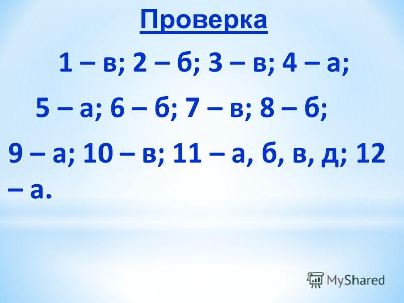 Проверка 1 – в; 2 – б; 3 – в; 4 – а; 5 – а; 6 – б; 7 – в; 8 – б; 9 – а; 10 – в; 11 – а, б, в, д; 12 – а.