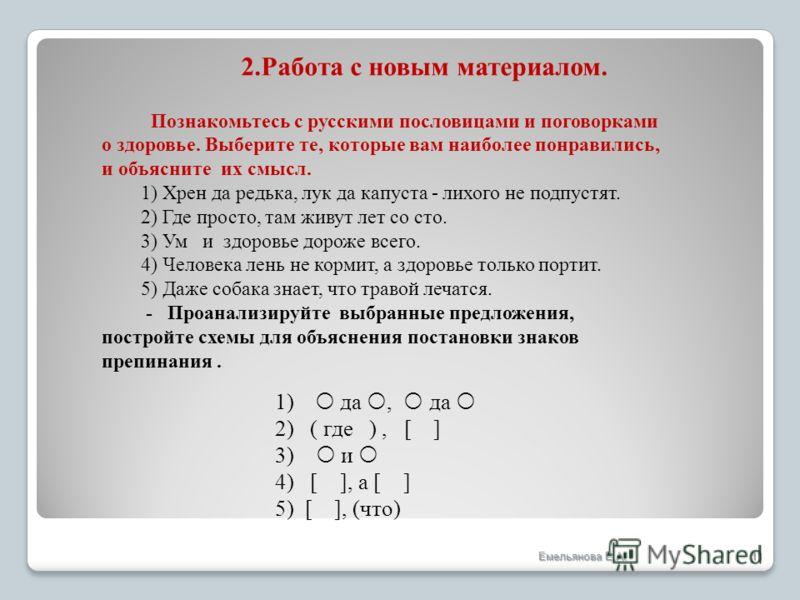 11 1) да, да 2) ( где ), [ ] 3) и 4) [ ], а [ ] 5) [ ], (что) 2.Работа с новым материалом. Познакомьтесь с русскими пословицами и поговорками о здоровье. Выберите те, которые вам наиболее понравились, и объясните их смысл. 1) Хрен да редька, лук да к