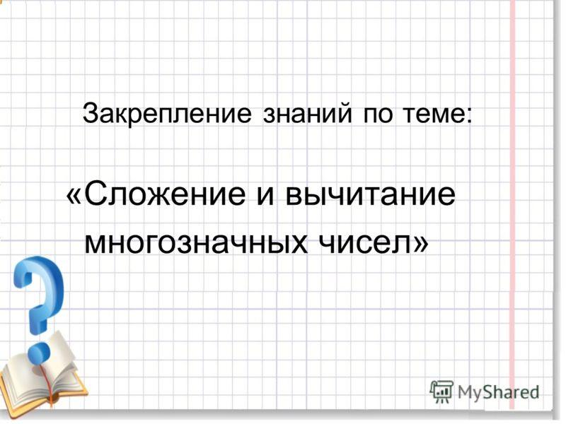 Закрепление знаний по теме: «Сложение и вычитание многозначных чисел»