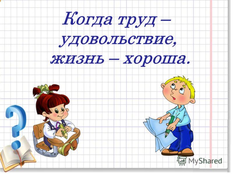 Когда труд – удовольствие, жизнь – хороша.