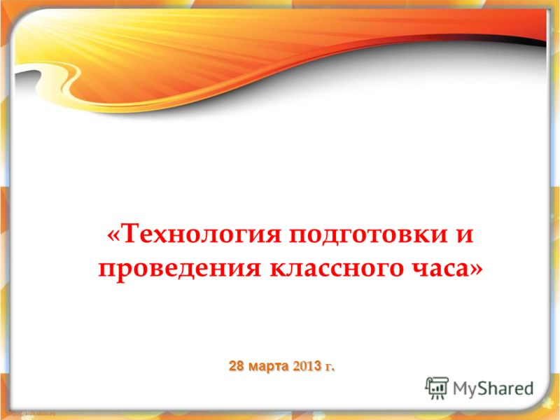 «Технология подготовки и проведения классного часа» 28 марта 201 3 г.