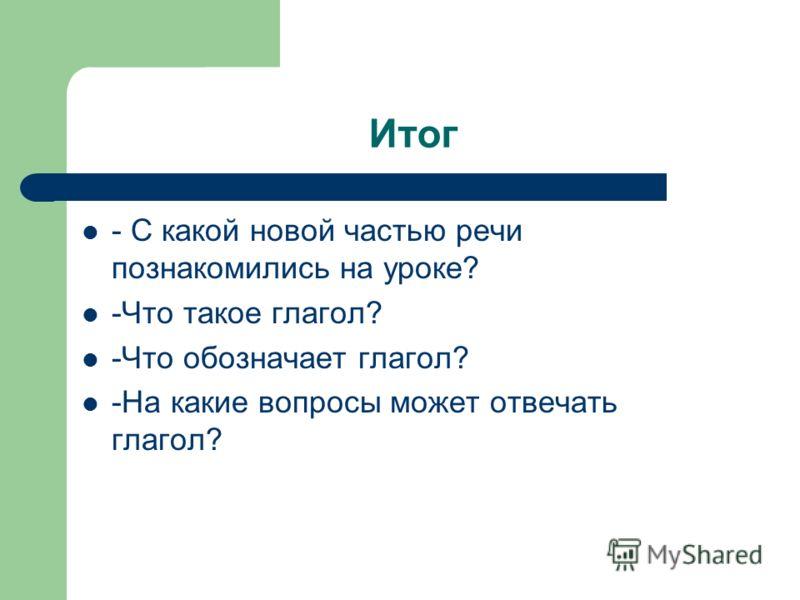 Итог - С какой новой частью речи познакомились на уроке? -Что такое глагол? -Что обозначает глагол? -На какие вопросы может отвечать глагол?