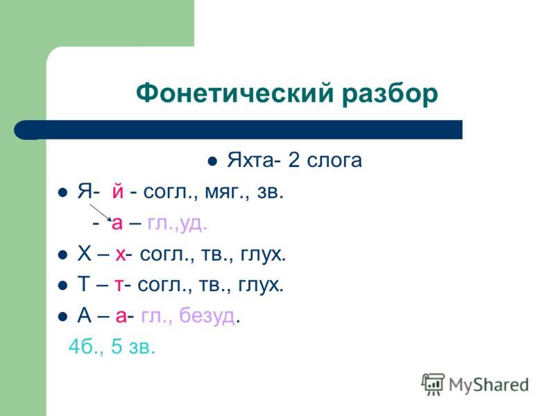 Фонетический разбор Яхта- 2 слога Я- й - согл., мяг., зв. - а – гл.,уд. Х – х- согл., тв., глух. Т – т- согл., тв., глух. А – а- гл., безуд. 4б., 5 зв.