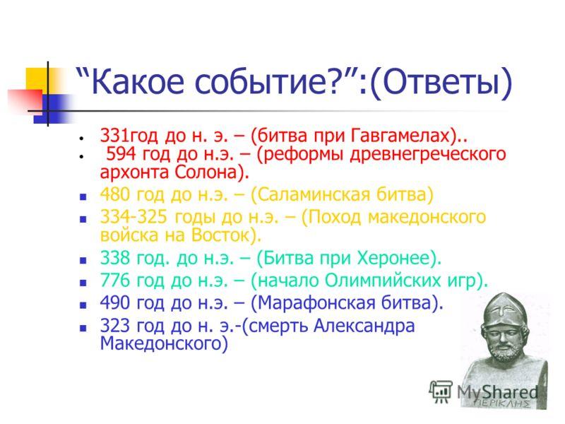 Какое событие?:(Ответы) 331год до н. э. – (битва при Гавгамелах).. 594 год до н.э. – (реформы древнегреческого архонта Солона). 480 год до н.э. – (Саламинская битва) 334-325 годы до н.э. – (Поход македонского войска на Восток). 338 год. до н.э. – (Би