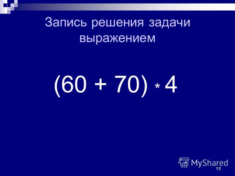 Запись решения задачи выражением (60 + 70) * 4 12