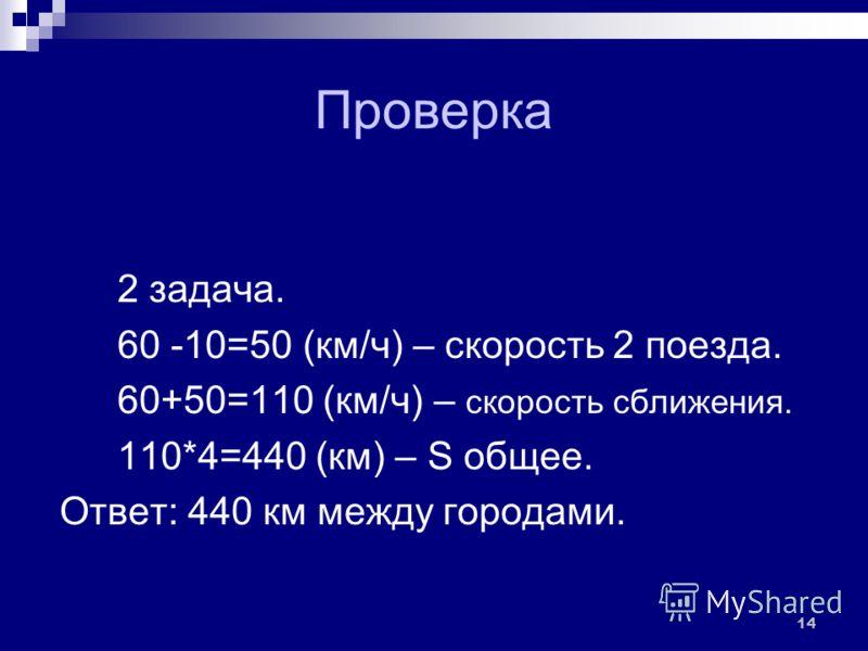 Проверка 2 задача. 1) 60 -10=50 (км/ч) – скорость 2 поезда. 2) 60+50=110 (км/ч) – скорость сближения. 3) 110*4=440 (км) – S общее. Ответ: 440 км между городами. 14