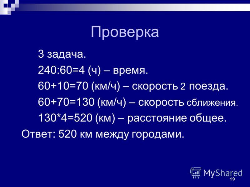 Проверка 3 задача. 1) 240:60=4 (ч) – время. 2) 60+10=70 (км/ч) – скорость 2 поезда. 3) 60+70=130 (км/ч) – скорость сближения. 4) 130*4=520 (км) – расстояние общее. Ответ: 520 км между городами. 19
