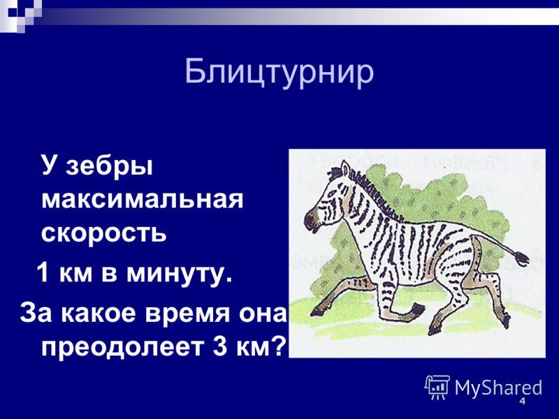 Блицтурнир У зебры максимальная скорость 1 км в минуту. За какое время она преодолеет 3 км? 4