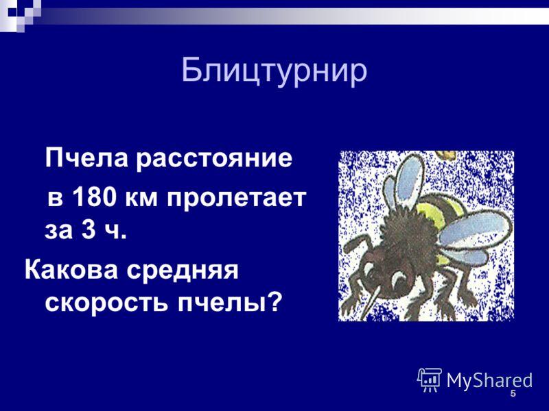 Блицтурнир Пчела расстояние в 180 км пролетает за 3 ч. Какова средняя скорость пчелы? 5