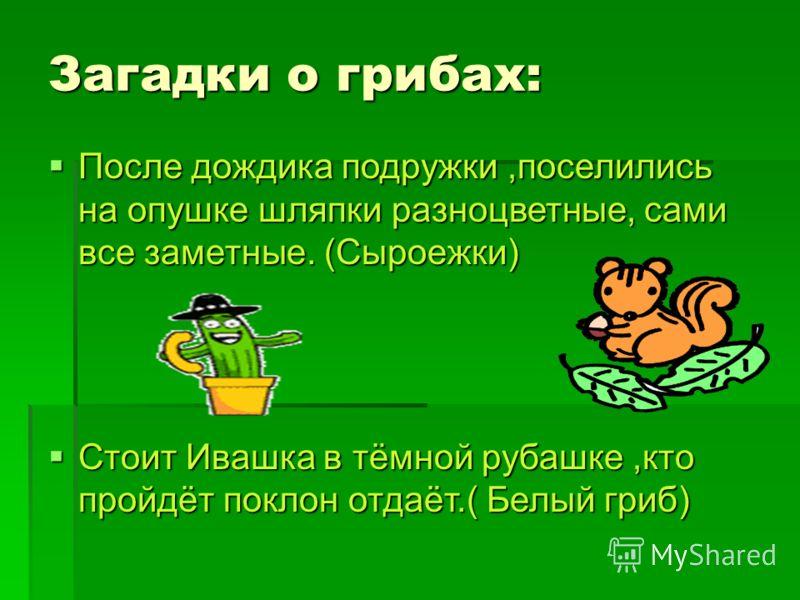 Загадки о грибах: После дождика подружки,поселились на опушке шляпки разноцветные, сами все заметные. (Сыроежки) После дождика подружки,поселились на опушке шляпки разноцветные, сами все заметные. (Сыроежки) Стоит Ивашка в тёмной рубашке,кто пройдёт