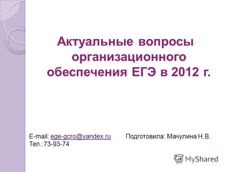 Актуальные вопросы организационного обеспечения ЕГЭ в 2012 г. E-mail: ege-gcro@yandex.ruege-gcro@yandex.ru Тел.:73-93-74 Подготовила: Мачулина Н.В.