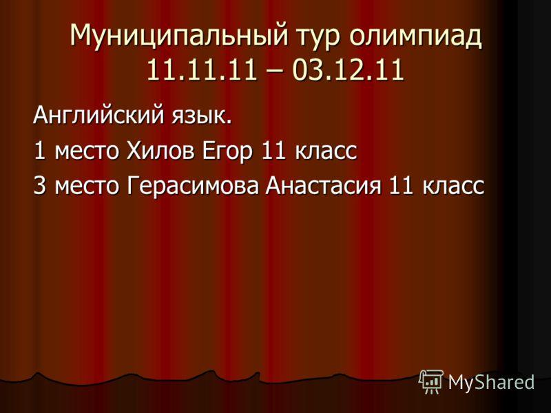 Муниципальный тур олимпиад 11.11.11 – 03.12.11 Английский язык. 1 место Хилов Егор 11 класс 3 место Герасимова Анастасия 11 класс
