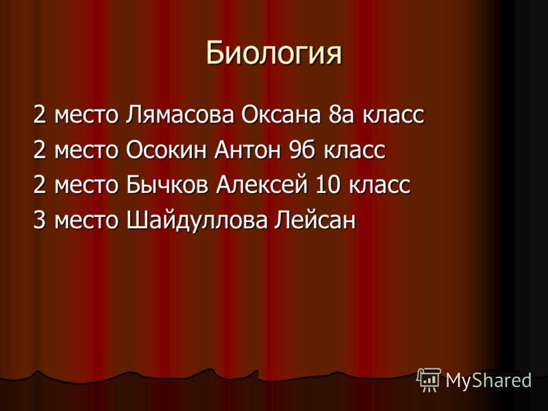Биология 2 место Лямасова Оксана 8а класс 2 место Осокин Антон 9б класс 2 место Бычков Алексей 10 класс 3 место Шайдуллова Лейсан