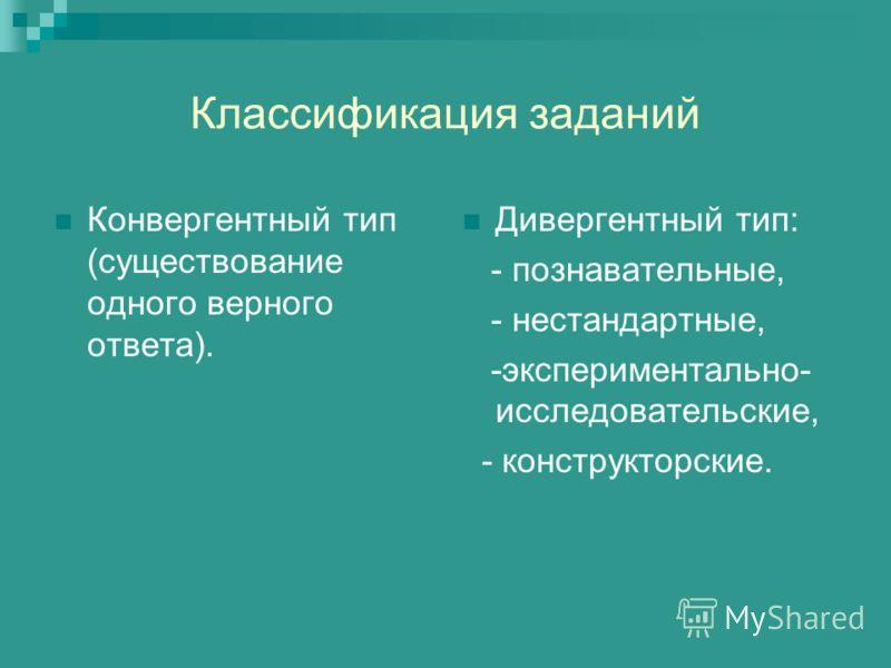 Классификация заданий Конвергентный тип (существование одного верного ответа). Дивергентный тип: - познавательные, - нестандартные, -экспериментально- исследовательские, - конструкторские.
