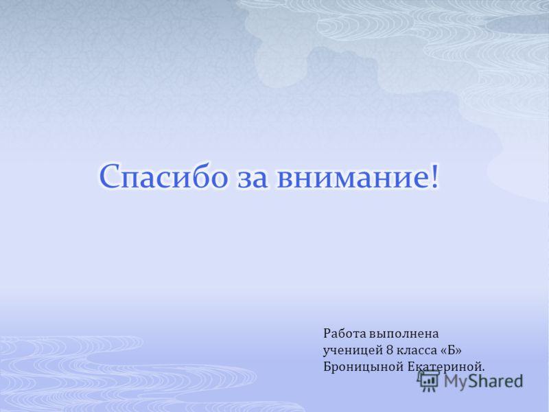 Работа выполнена ученицей 8 класса «Б» Броницыной Екатериной.