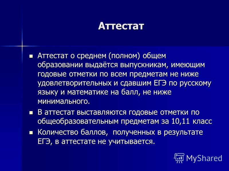 Аттестат Аттестат о среднем (полном) общем образовании выдаётся выпускникам, имеющим годовые отметки по всем предметам не ниже удовлетворительных и сдавшим ЕГЭ по русскому языку и математике на балл, не ниже минимального. Аттестат о среднем (полном)