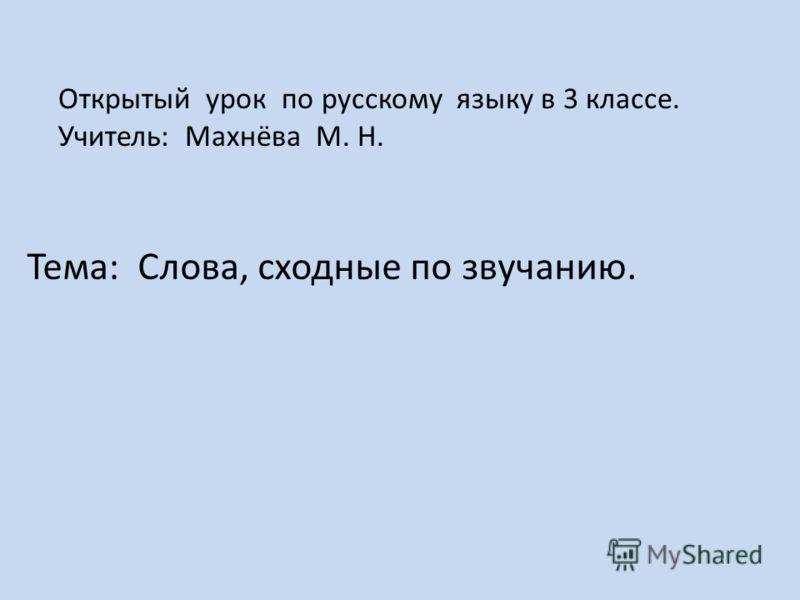 Тема: Слова, сходные по звучанию. Открытый урок по русскому языку в 3 классе. Учитель: Махнёва М. Н.
