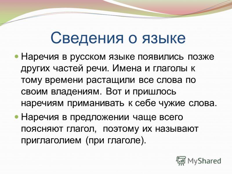 Сведения о языке Наречия в русском языке появились позже других частей речи. Имена и глаголы к тому времени растащили все слова по своим владениям. Вот и пришлось наречиям приманивать к себе чужие слова. Наречия в предложении чаще всего поясняют глаг