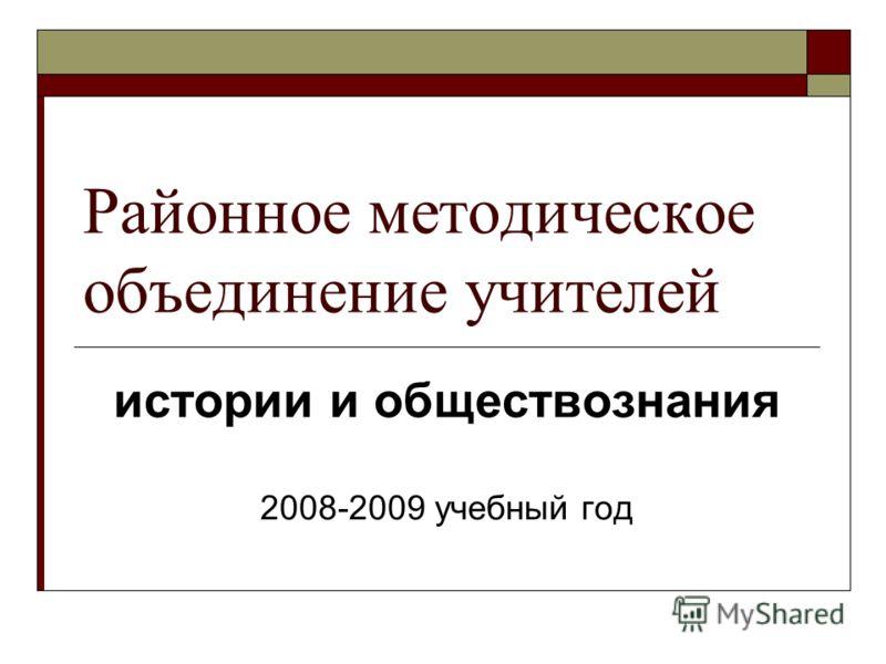 Районное методическое объединение учителей истории и обществознания 2008-2009 учебный год
