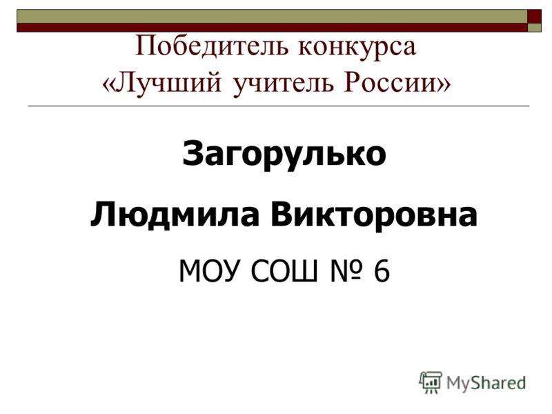 Победитель конкурса «Лучший учитель России» Загорулько Людмила Викторовна МОУ СОШ 6