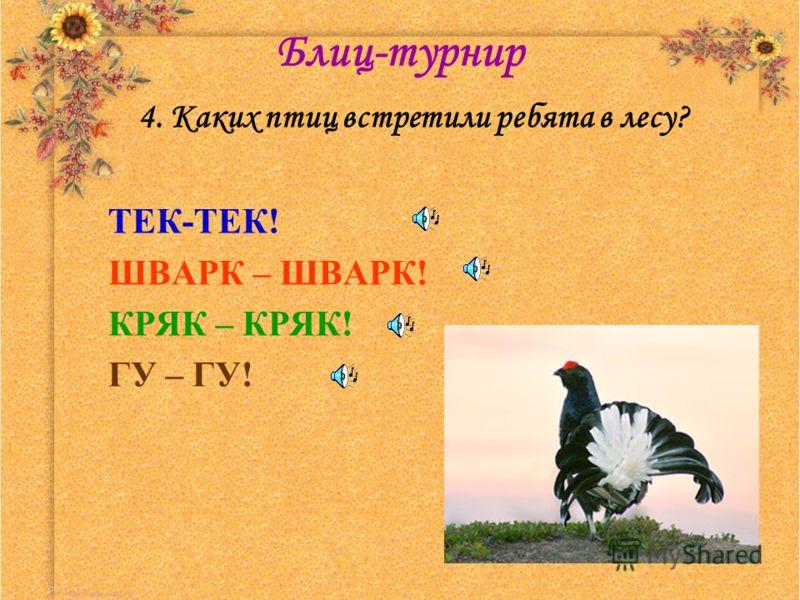 Блиц-турнир 4. Каких птиц встретили ребята в лесу? ТЕК-ТЕК! ШВАРК – ШВАРК! КРЯК – КРЯК! ГУ – ГУ!