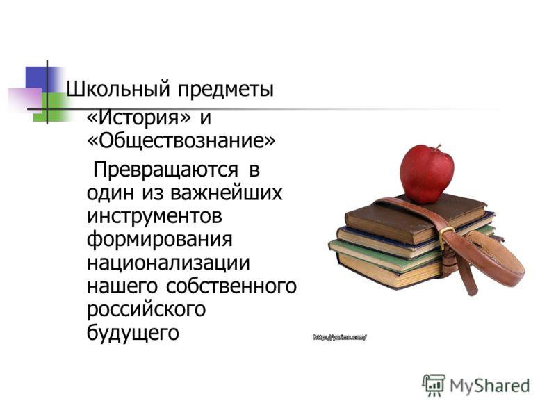 Школьный предметы «История» и «Обществознание» Превращаются в один из важнейших инструментов формирования национализации нашего собственного российского будущего