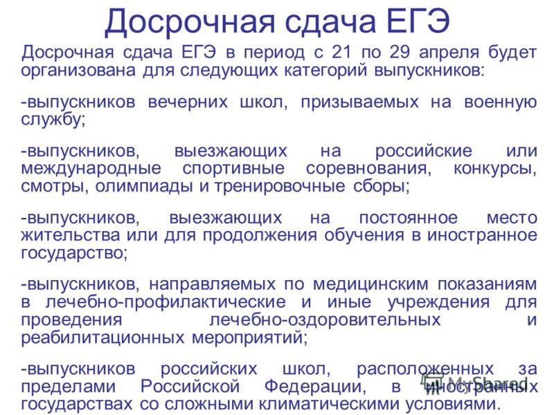Досрочная сдача ЕГЭ Досрочная сдача ЕГЭ в период с 21 по 29 апреля будет организована для следующих категорий выпускников: -выпускников вечерних школ, призываемых на военную службу; -выпускников, выезжающих на российские или международные спортивные