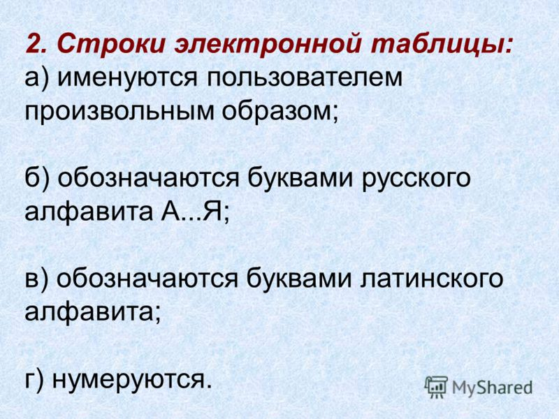 2. Строки электронной таблицы: а) именуются пользователем произвольным образом; б) обозначаются буквами русского алфавита А...Я; в) обозначаются буквами латинского алфавита; г) нумеруются.