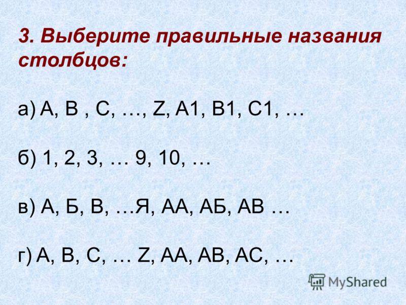 3. Выберите правильные названия столбцов: а) A, B, C, …, Z, A1, B1, C1, … б) 1, 2, 3, … 9, 10, … в) А, Б, В, …Я, АА, АБ, АВ … г) A, B, C, … Z, AA, AB, AC, …