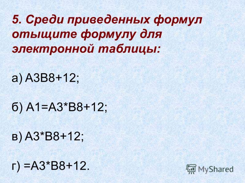 5. Среди приведенных формул отыщите формулу для электронной таблицы: а) A3B8+12; б) А1=A3*B8+12; в) A3*B8+12; г) =A3*B8+12.