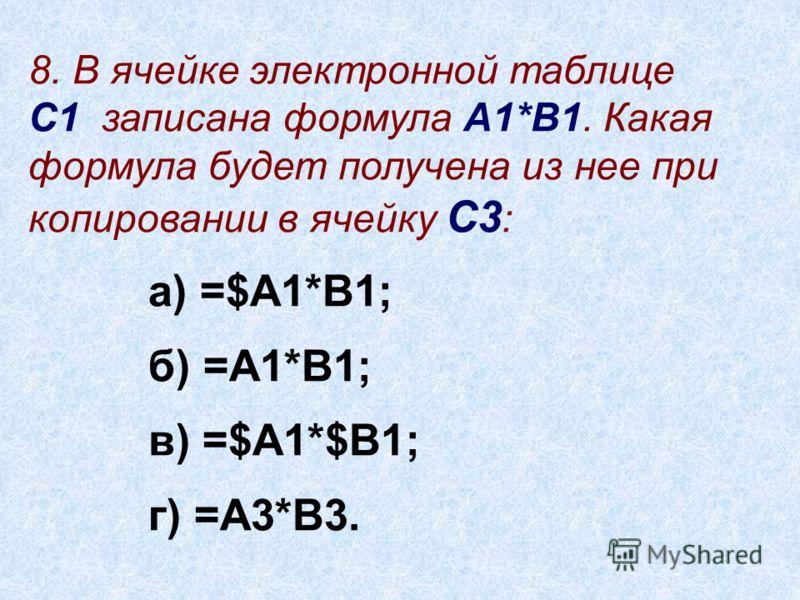 8. В ячейке электронной таблице С1 записана формула А1*В1. Какая формула будет получена из нее при копировании в ячейку С3 : а) =$А1*В1; б) =А1*В1; в) =$А1*$В1; г) =А3*В3.