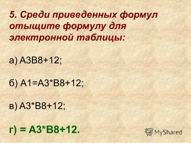 5. Среди приведенных формул отыщите формулу для электронной таблицы: а) A3B8+12; б) А1=A3*B8+12; в) A3*B8+12; г) = A3*B8+12.