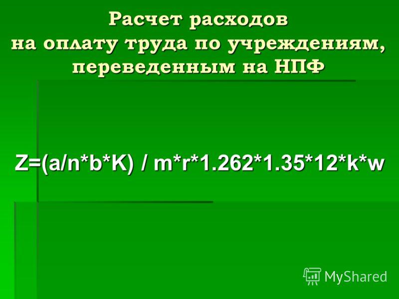 Расчет расходов на оплату труда по учреждениям, переведенным на НПФ Z=(a/n*b*K) / m*r*1.262*1.35*12*k*w