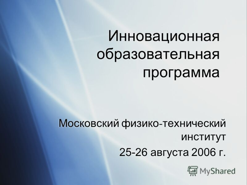 Инновационная образовательная программа Московский физико - технический институт 25-26 августа 2006 г. Московский физико - технический институт 25-26 августа 2006 г.