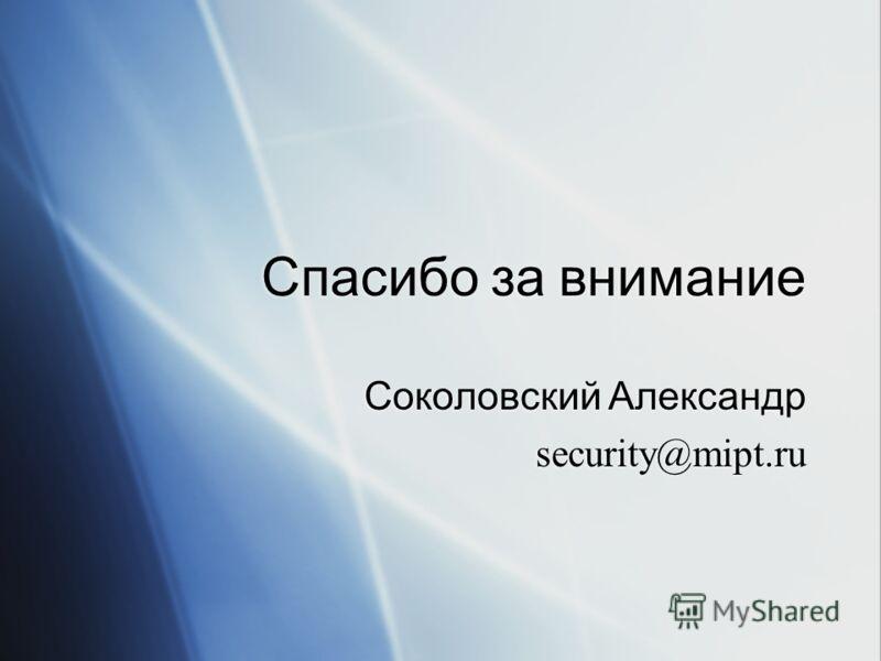 Спасибо за внимание Соколовский Александр security@mipt.ru Соколовский Александр security@mipt.ru