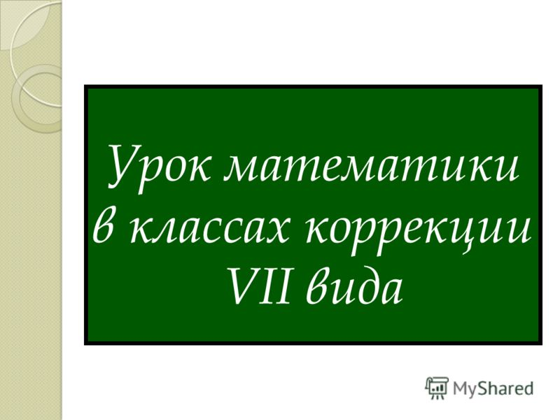 Урок математики в классах коррекции VII вида