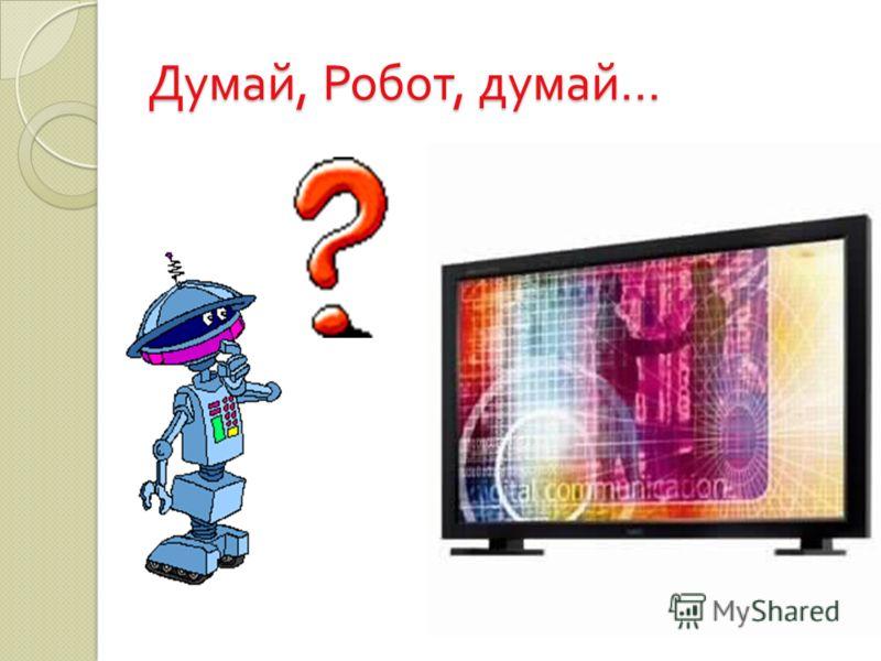 Думай, Робот, думай …